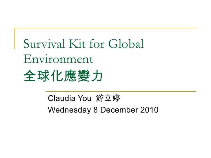 Survival Kit for Global Environment 全球化應變力 Claudia You  游立婷 Wednesday 8 December 2010