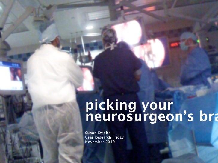 picking yourneurosurgeon's braSusan DybbsUser Research FridayNovember 2010