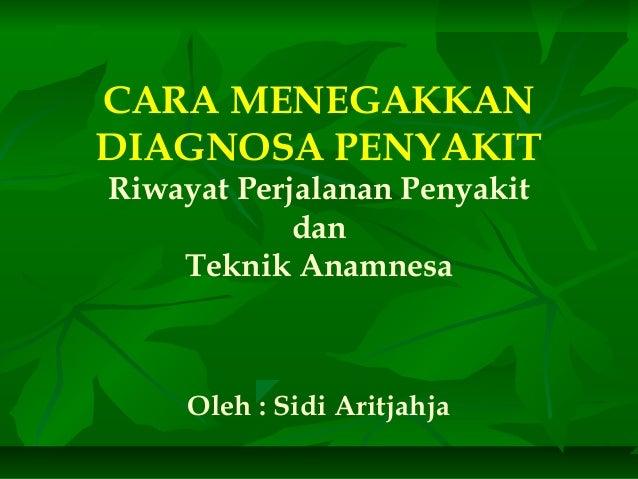 CARA MENEGAKKAN DIAGNOSA PENYAKIT Riwayat Perjalanan Penyakit dan Teknik Anamnesa Oleh : Sidi Aritjahja