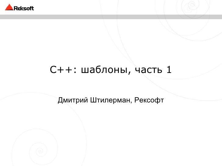 C++: шаблоны, часть 1 Дмитрий Штилерман, Рексофт
