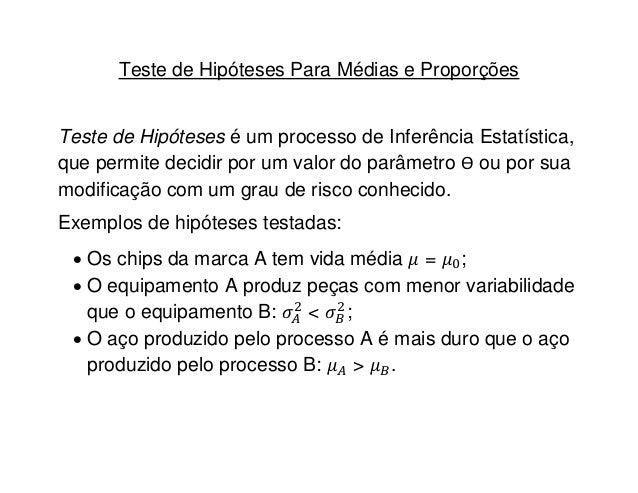 Teste de Hipóteses Para Médias e ProporçõesTeste de Hipóteses é um processo de Inferência Estatística,que permite decidir ...