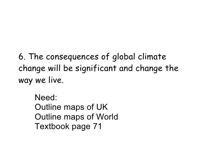 6. The consequences of global climate change will be significant and change the way we live. Need: Outline maps of UK Outl...