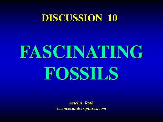 FASCINATING FOSSILS Ariel A. Roth sciencesandscriptures.com DISCUSSION 10