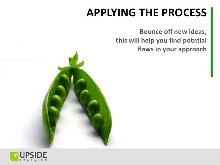 APPLYING THE PROCESS             Bounce off new ideas,    this will help you find potntial            flaws in your approach