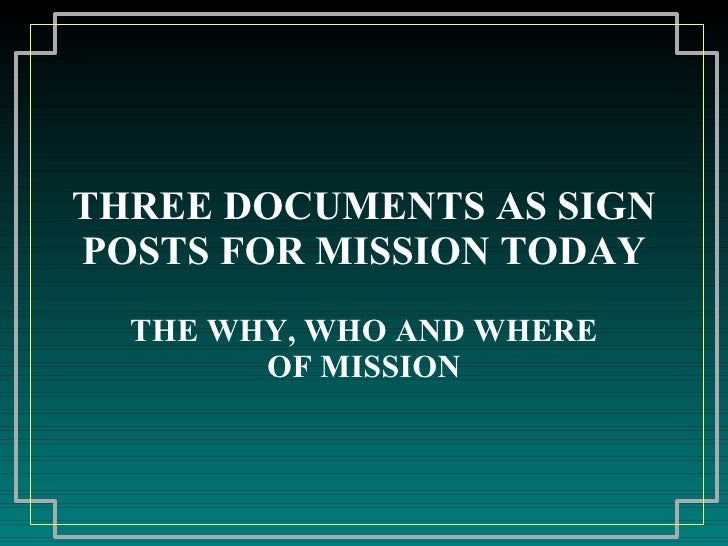 THREE DOCUMENTS AS SIGN POSTS FOR MISSION TODAY THE WHY, WHO AND WHERE OF MISSION