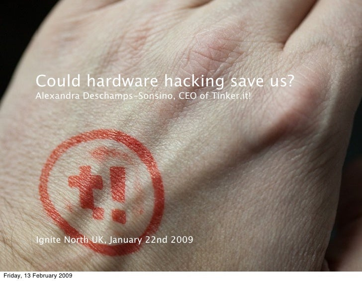Could hardware hacking save us?            Alexandra Deschamps-Sonsino, CEO of Tinker.it!                Ignite North UK, ...