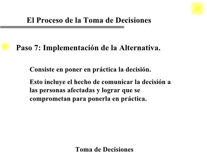 El Proceso de la Toma de Decisiones Toma de Decisiones Consiste en poner en práctica la decisión. Esto incluye el hecho de...