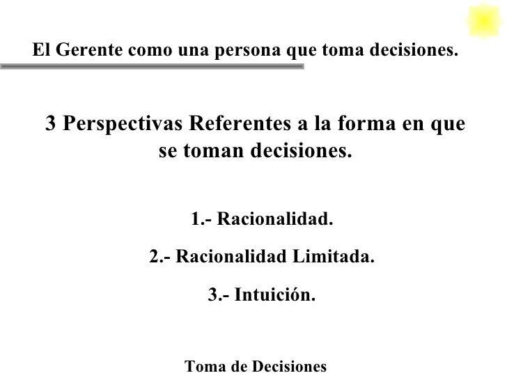 El Gerente como una persona que toma decisiones. Toma de Decisiones 3 Perspectivas Referentes a la forma en que se toman d...