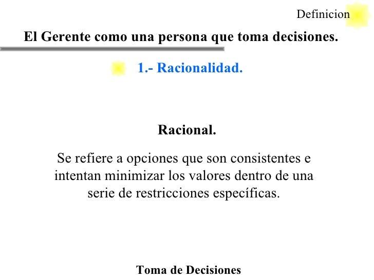 Toma de Decisiones Racional. El Gerente como una persona que toma decisiones. Definicion Se refiere a opciones que son con...