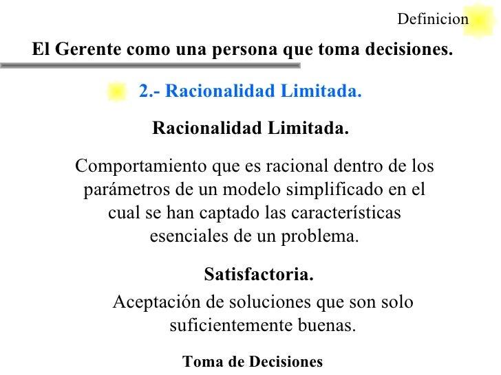 Toma de Decisiones Racionalidad Limitada. Definicion Comportamiento que es racional dentro de los parámetros de un modelo ...