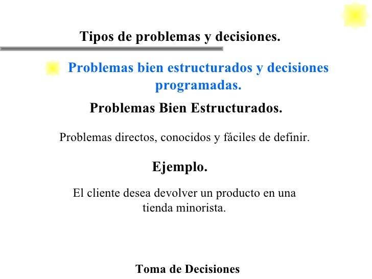 Toma de Decisiones Tipos de problemas y decisiones. Problemas directos, conocidos y fáciles de definir. Problemas Bien Est...