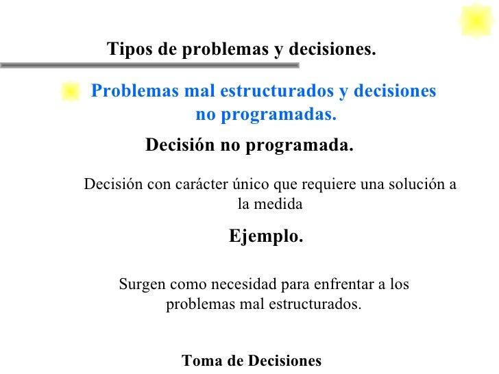 Toma de Decisiones Tipos de problemas y decisiones. Decisión no programada. Surgen como necesidad para enfrentar a los pro...