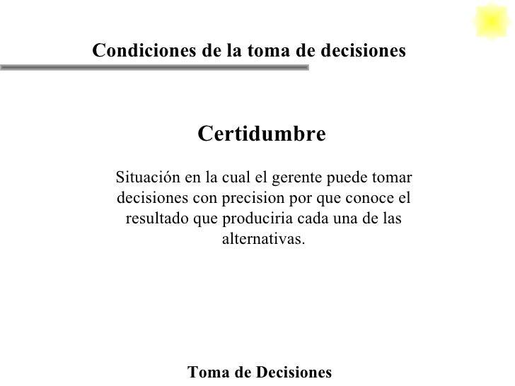 Toma de Decisiones Condiciones de la toma de decisiones Certidumbre Situación en la cual el gerente puede tomar decisiones...
