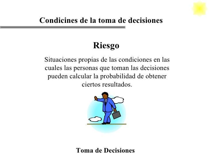 Riesgo Situaciones propias de las condiciones en las cuales las personas que toman las decisiones pueden calcular la proba...