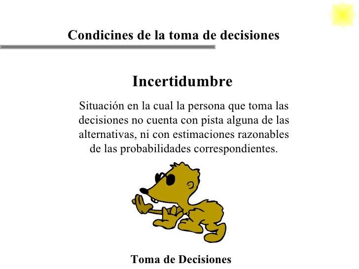 Toma de Decisiones Condicines de la toma de decisiones Incertidumbre Situación en la cual la persona que toma las decision...