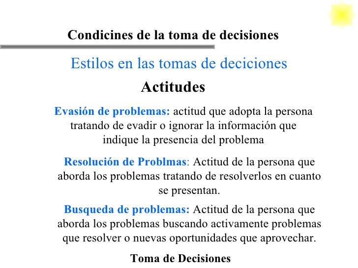Toma de Decisiones Condicines de la toma de decisiones Estilos en las tomas de deciciones Actitudes Evasión de problemas: ...