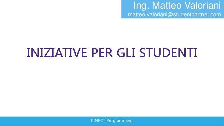 Ing. Matteo Valoriani               matteo.valoriani@studentpartner.comKINECT Programming