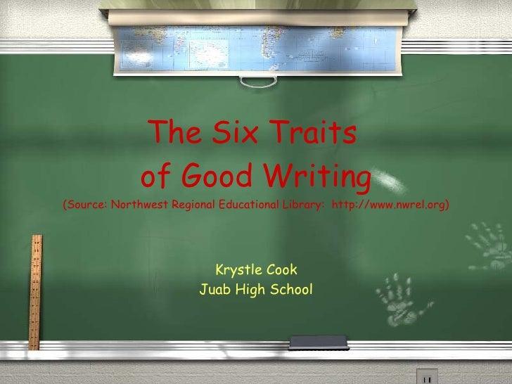 The Six Traits  of Good Writing (Source: Northwest Regional Educational Library:  http://www.nwrel.org) Krystle Cook Juab ...