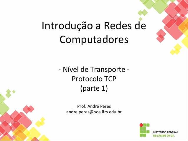 Introdução a Redes de Computadores - Nível de Transporte - Protocolo TCP (parte 1) Prof. André Peres andre.peres@poa.ifrs....