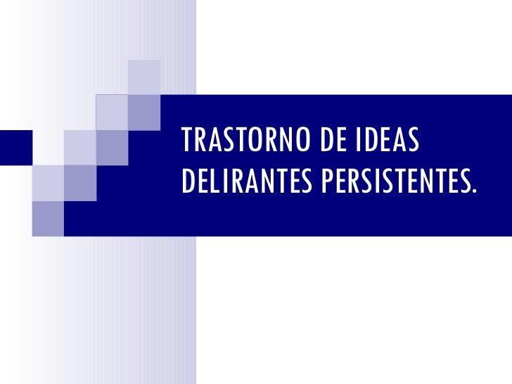 TRASTORNO DE IDEAS DELIRANTES PERSISTENTES.