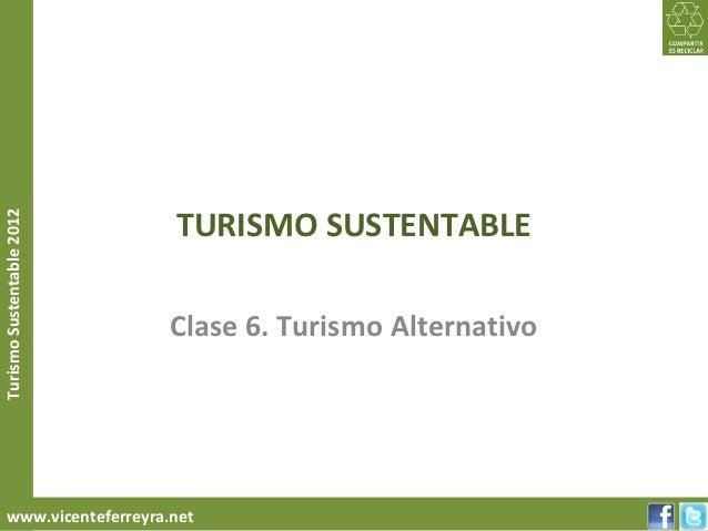 TURISMO SUSTENTABLETurismo Sustentable 2012                           Clase 6. Turismo Alternativo     www.vicenteferreyra...