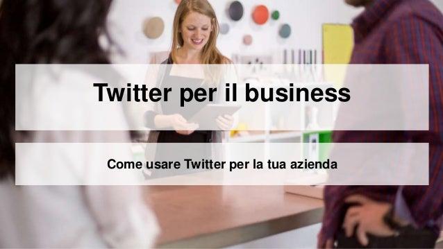 Twitter per il business Come usare Twitter per la tua azienda