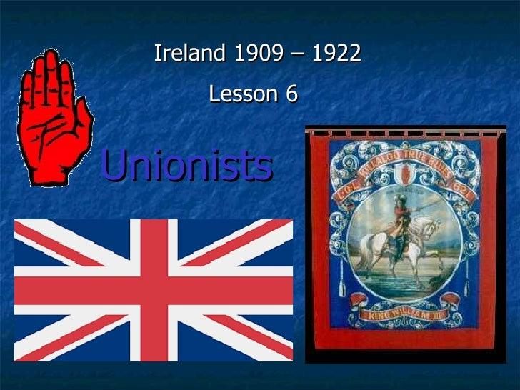 Ireland 1909 – 1922       Lesson 6   Unionists