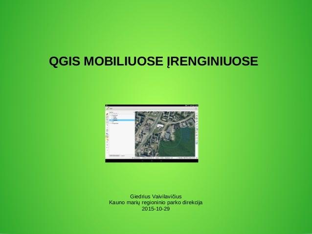 QGIS MOBILIUOSE ĮRENGINIUOSE Giedrius Vaivilavičius Kauno marių regioninio parko direkcija 2015-10-29