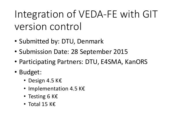 Integration of VEDA-FE with GIT version control • Submitted by: DTU, Denmark • Submission Date: 28 September 2015 • Partic...
