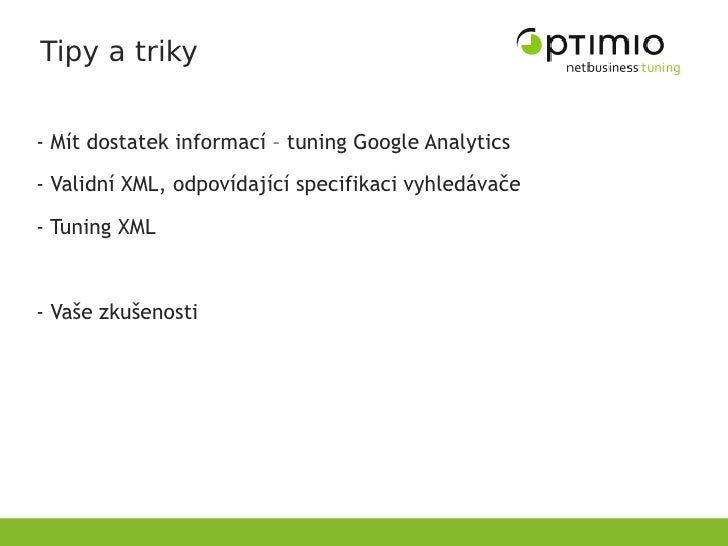 Tipy a triky   - Mít dostatek informací – tuning Google Analytics - Validní XML, odpovídající specifikaci vyhledávače  - T...