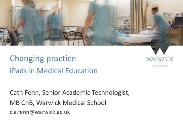 Changing practice iPads in Medical Education Cath Fenn, Senior Academic Technologist, MB ChB, Warwick Medical School c.a.f...