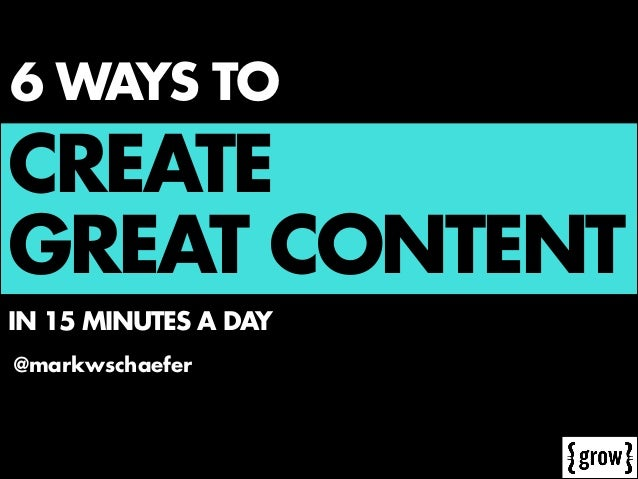 6 WAYS TO  CREATE GREAT CONTENT IN 15 MINUTES A DAY @markwschaefer