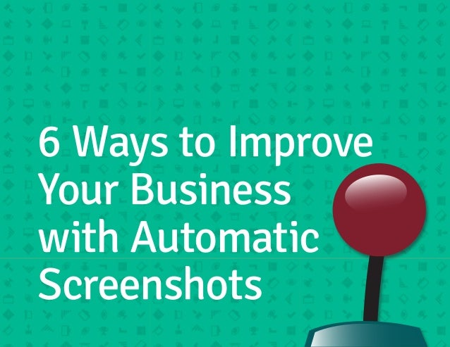 6 Ways to Improve  Your Business  with Automatic  Screenshots
