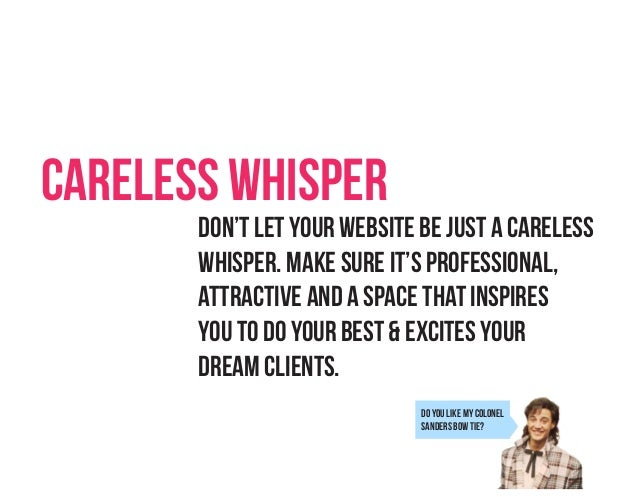 Careless Whisper Don't let your website be just a careless Whisper. Make sure it's professional, attractive and a space th...