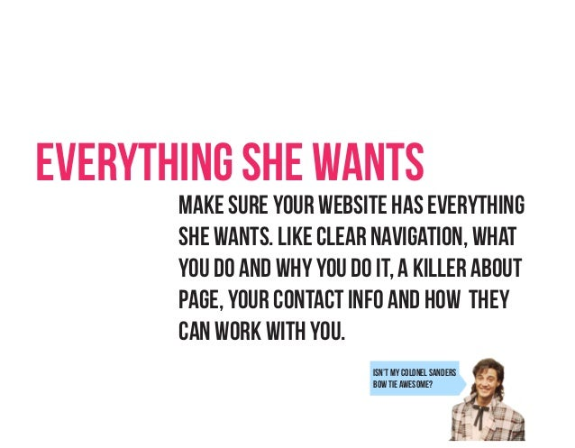 Everything She Wants Make sure your website has everything she wants. Like clear navigation, what you do and why you do it...