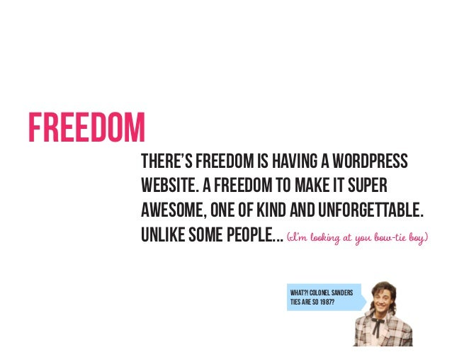 Freedom  There's freedom is having a wordpress website. A freedom to make it super awesome, one of kind and unforgettable....