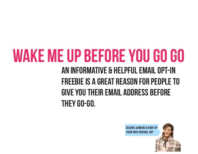 Wake Me Up Before You Go Go An informative & helpful email opt-in Freebie is a great reason for people to Give you their e...