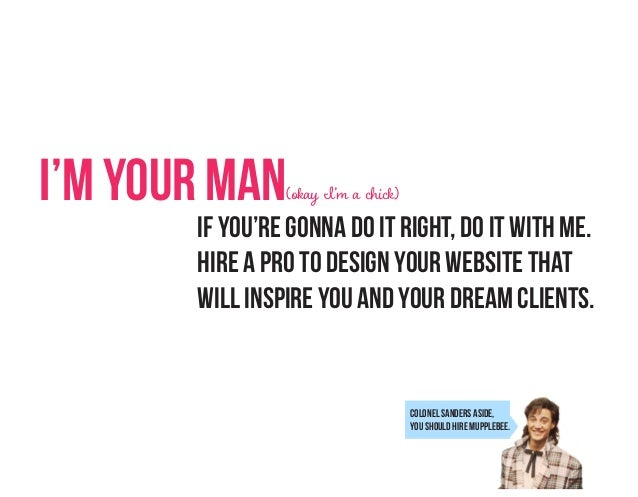 I'm Your Man  (okay I'm a chick)  If you're gonna do it right, do it with me. hire a pro to design your website that will ...
