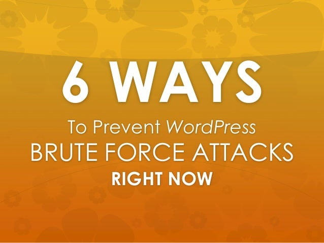 6 WAYSTo Prevent WordPressBRUTE FORCE ATTACKSRIGHT NOW