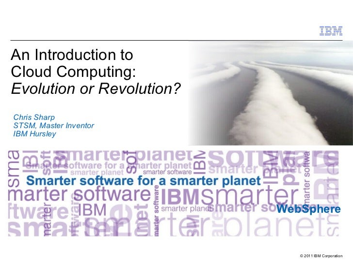 An Introduction toCloud Computing:Evolution or Revolution?Chris SharpSTSM, Master InventorIBM Hursley                     ...