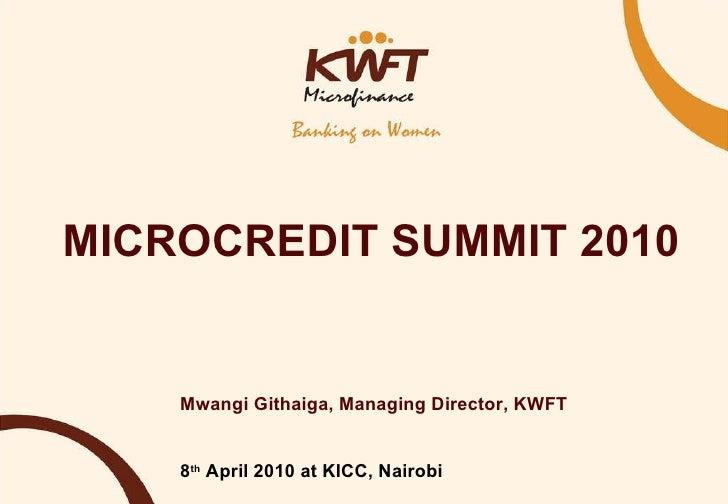 MICROCREDIT SUMMIT 2010 Mwangi Githaiga, Managing Director, KWFT 8 th  April 2010 at KICC, Nairobi
