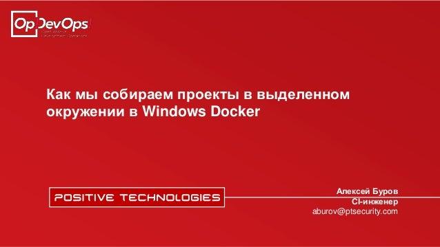 Как мы собираем проекты в выделенном окружении в Windows Docker Алексей Буров CI-инженер aburov@ptsecurity.com