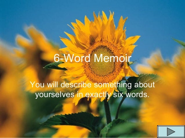 6-Word Memoir You will describe something about yourselves in exactly six words.