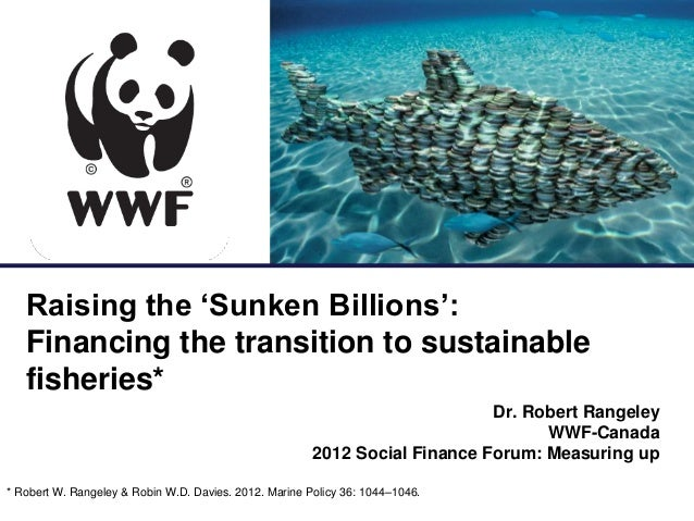 for a living planet   Raising the 'Sunken Billions':   Financing the transition to sustainable   fisheries*               ...