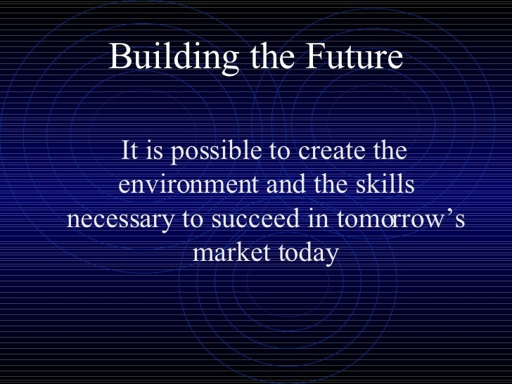 Building the Future <ul><li>It is possible to create the environment and the skills necessary to succeed in tomorrow's mar...