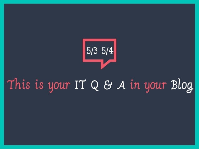 This is your IT Q & A in your Blog 5/3 5/4