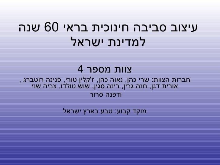 עיצוב סביבה חינוכית בראי  60  שנה למדינת ישראל צוות מספר  4 חברות הצוות :  שרי כהן ,  נאוה כהן ,  ז ' קלין טורי ,  פנינה ר...