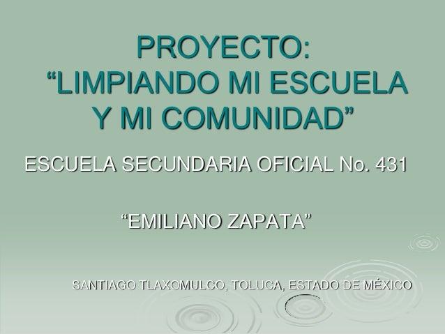"""PROYECTO: """"LIMPIANDO MI ESCUELA    Y MI COMUNIDAD""""ESCUELA SECUNDARIA OFICIAL No. 431          """"EMILIANO ZAPATA""""    SANTIAG..."""