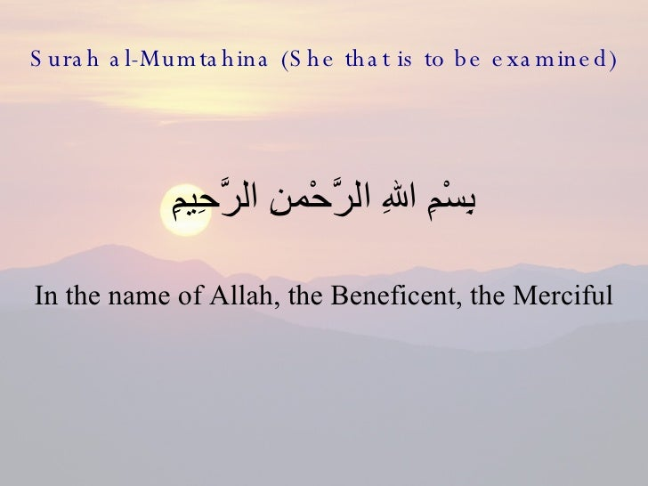 Surah al-Mumtahina (She that is to be examined) <ul><li>بِسْمِ اللهِ الرَّحْمنِ الرَّحِيمِِ </li></ul><ul><li>In the name ...