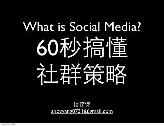 What is Social Media?                 60秒搞懂                 社群策略                            楊荏傑                    andyyan...